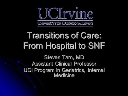 Transitions of Care: From Hospital to SNF Steven Tam, MD Assistant Clinical Professor UCI Program in Geriatrics, Internal Medicine.
