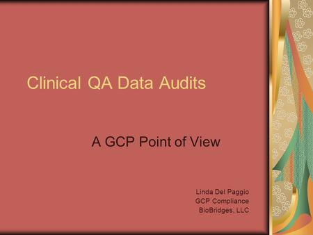 Clinical QA Data Audits A GCP Point of View Linda Del Paggio GCP Compliance BioBridges, LLC.