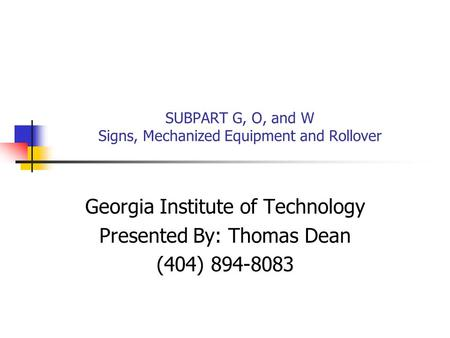 SUBPART G, O, and W Signs, Mechanized Equipment and Rollover Georgia Institute of Technology Presented By: Thomas Dean (404) 894-8083.