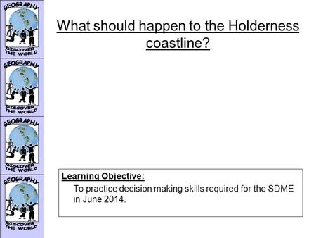 What should happen to the Holderness coastline? Learning Objective: To practice decision making skills required for the SDME in June 2014.