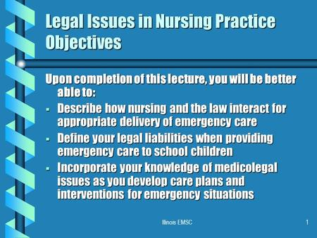 Illinois EMSC1 Legal Issues in Nursing Practice Objectives Upon completion of this lecture, you will be better able to:  Describe how nursing and the.