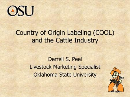Country of Origin Labeling (COOL) and the Cattle Industry Derrell S. Peel Livestock Marketing Specialist Oklahoma State University.