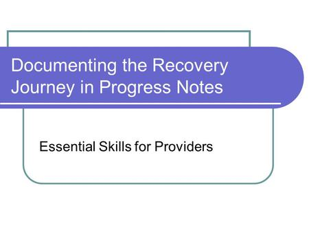 Documenting the Recovery Journey in Progress Notes Essential Skills for Providers.