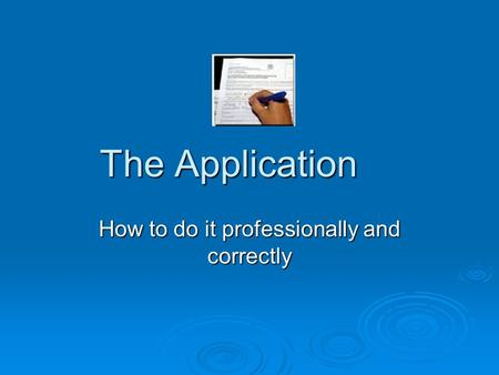 The Application How to do it professionally and correctly.