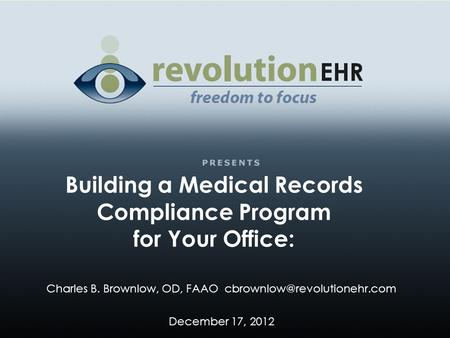 Building a Medical Records Compliance Program for Your Office: Charles B. Brownlow, OD, FAAO December 17, 2012.