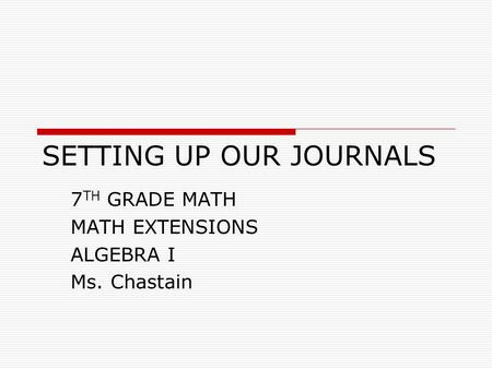 SETTING UP OUR JOURNALS 7 TH GRADE MATH MATH EXTENSIONS ALGEBRA I Ms. Chastain.