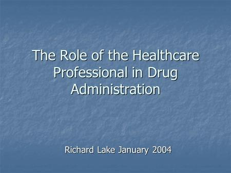 The Role of the Healthcare Professional in Drug Administration Richard Lake January 2004.
