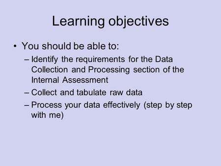 Learning objectives You should be able to: –Identify the requirements for the Data Collection and Processing section of the Internal Assessment –Collect.