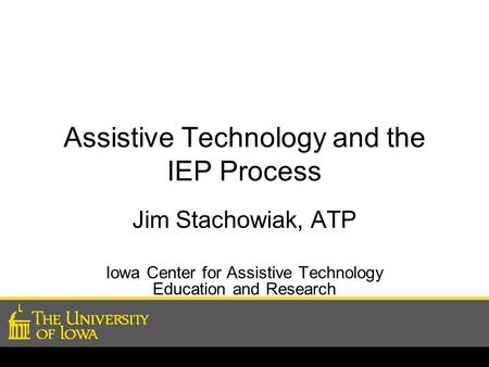 Assistive Technology and the IEP Process Jim Stachowiak, ATP Iowa Center for Assistive Technology Education and Research.