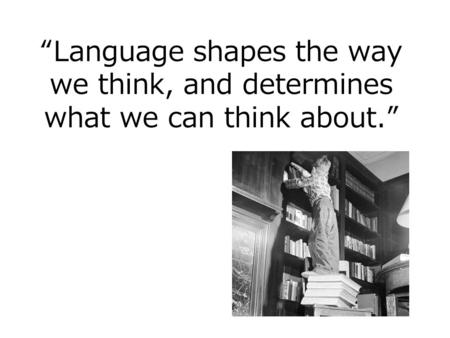 """Language shapes the way we think, and determines what we can think about."""
