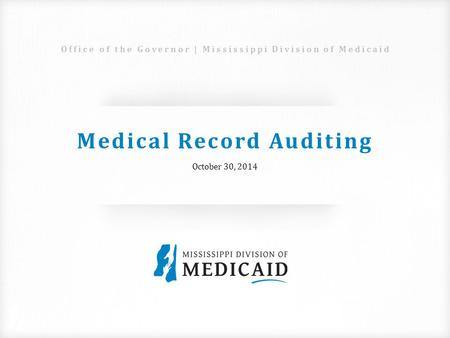 Medical Record Auditing October 30, 2014 Office of the Governor | Mississippi Division of Medicaid.