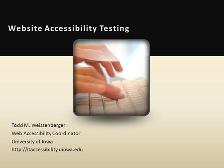 Website Accessibility Testing Todd M. Weissenberger Web Accessibility Coordinator University of Iowa