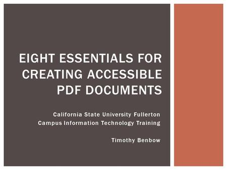 California State University Fullerton Campus Information Technology Training Timothy Benbow EIGHT ESSENTIALS FOR CREATING ACCESSIBLE PDF DOCUMENTS.