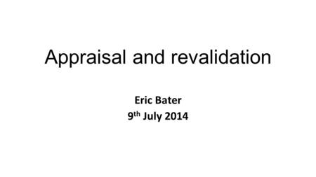Appraisal and revalidation Eric Bater 9 th July 2014.