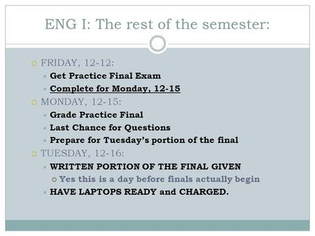 ENG I: The rest of the semester:  FRIDAY, 12-12:  Get Practice Final Exam  Complete for Monday, 12-15  MONDAY, 12-15:  Grade Practice Final  Last.