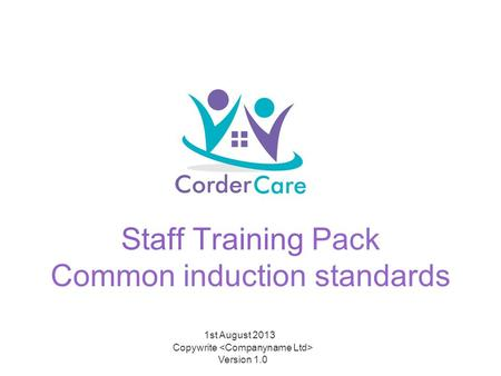 Staff Training Pack Common induction standards 1st August 2013 Copywrite Version 1.0.