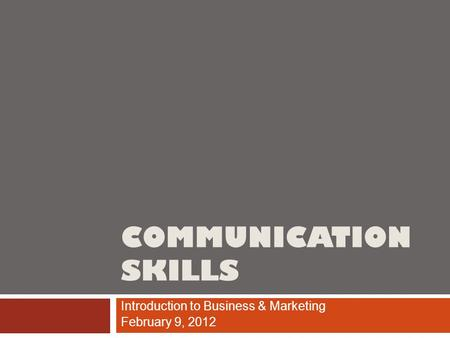 COMMUNICATION SKILLS Introduction to Business & Marketing February 9, 2012.