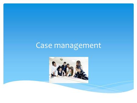 Case management.  Funding bodies love it- why?  It's 'purposeful'  It's in partnership with the client (and other stakeholders) Why case management?