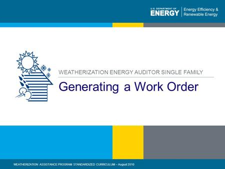 1 | WEATHERIZATION ASSISTANCE PROGRAM STANDARDIZED CURRICULUM – August 2010 eere.energy.gov Generating a Work Order WEATHERIZATION ENERGY AUDITOR SINGLE.