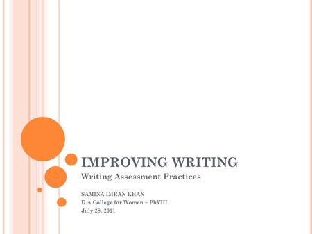 IMPROVING WRITING Writing Assessment Practices SAMINA IMRAN KHAN D A College for Women – PhVIII July 28, 2011.