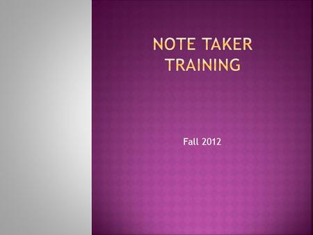 Fall 2012  Note takers are volunteers for the Center for Students with Disabilities.  Some students have note taking as a classroom accommodation.