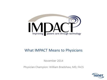What IMPACT Means to Physicians November 2014 Physician Champion: William Bradshaw, MD, FACS.