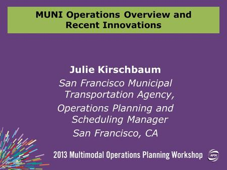MUNI Operations Overview and Recent Innovations Julie Kirschbaum San Francisco Municipal Transportation Agency, Operations Planning and Scheduling Manager.