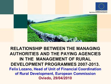 RELATIONSHIP BETWEEN THE MANAGING AUTHORITIES AND THE PAYING AGENCIES IN THE MANAGEMENT OF RURAL DEVELOPMENT PROGRAMMES 2007-2013. Felix Lozano, Head of.