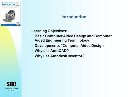 SDC PUBLICATIONS © 2012 Introduction Learning Objectives: Basic Computer Aided Design and Computer Aided Engineering Terminology Development of Computer.