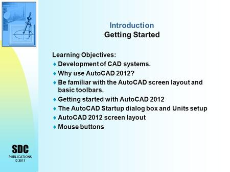 SDC PUBLICATIONS © 2011 Introduction Getting Started Learning Objectives:  Development of CAD systems.  Why use AutoCAD 2012?  Be familiar with the.