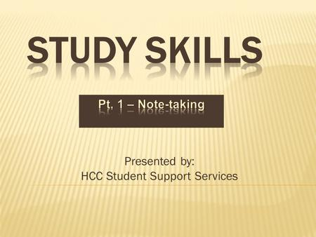 Presented by: HCC Student Support Services.  There's not an easy way to get an A  You need to learn effective study skills and time management skills.