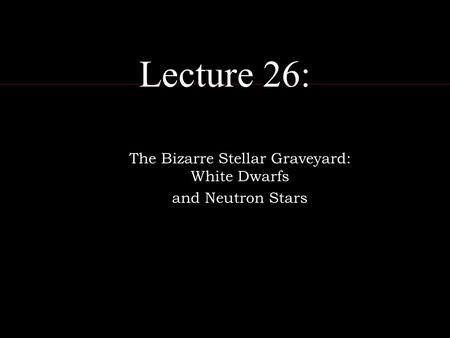 Lecture 26: The Bizarre Stellar Graveyard: White Dwarfs and Neutron Stars.