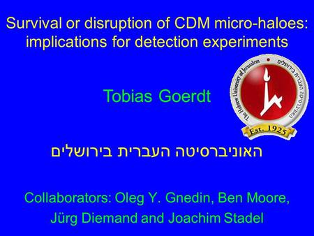 Survival or disruption of CDM micro-haloes: implications for detection experiments Collaborators: Oleg Y. Gnedin, Ben Moore, Jürg Diemand and Joachim Stadel.