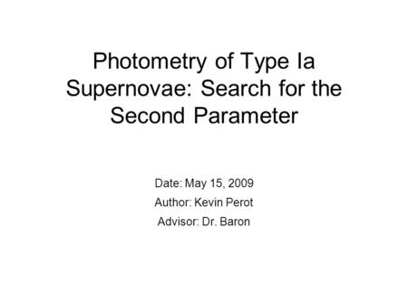 Photometry of Type Ia Supernovae: Search for the Second Parameter Date: May 15, 2009 Author: Kevin Perot Advisor: Dr. Baron.