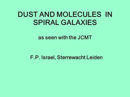 DUST AND MOLECULES IN SPIRAL GALAXIES as seen with the JCMT F.P. Israel, Sterrewacht Leiden.