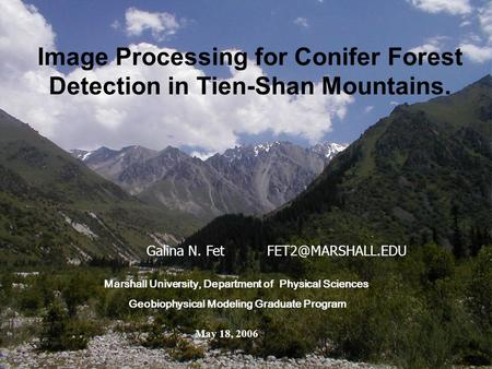 Galina N. Fet Image Processing for Conifer Forest Detection in Tien-Shan Mountains. Marshall University, Department of Physical Sciences.