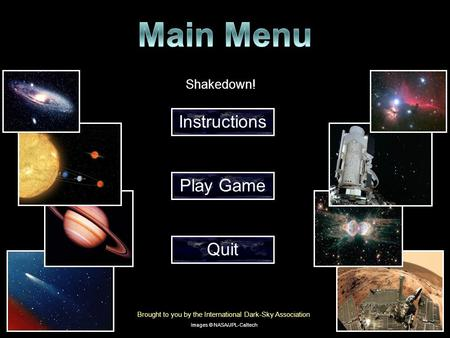 Shakedown! Instructions Play Game Quit Brought to you by the International Dark-Sky Association Images © NASA/JPL-Caltech.