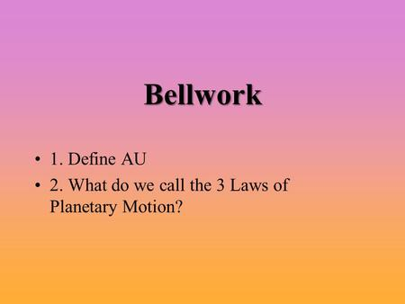 Bellwork 1. Define AU 2. What do we call the 3 Laws <strong>of</strong> Planetary Motion?