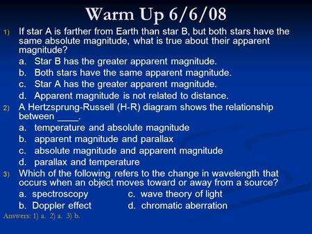 Warm Up 6/6/08 If star A is farther from Earth than star B, but both stars have the same absolute magnitude, what is true about their apparent magnitude?