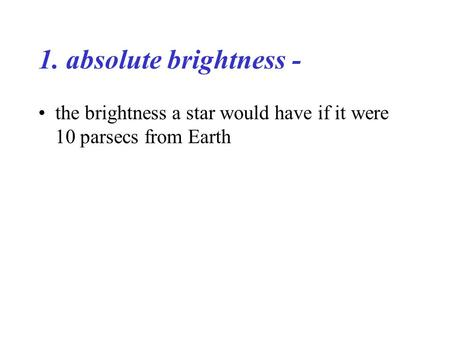 1. absolute brightness - the brightness a star would have if it were 10 parsecs from Earth.