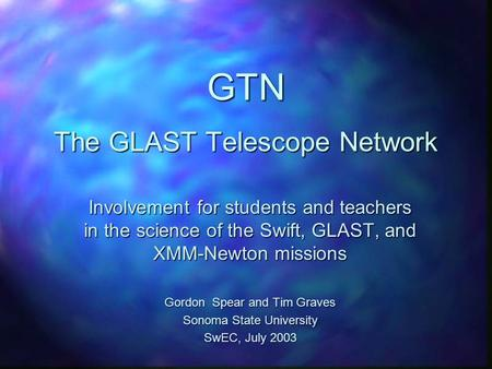 GTN The GLAST Telescope Network Involvement for students and teachers in the science of the Swift, GLAST, and XMM-Newton missions Gordon Spear and Tim.