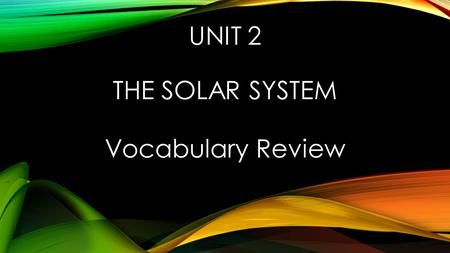 UNIT 2 THE SOLAR SYSTEM Vocabulary Review. THE FORCE OF ATTRACTION BETWEEN OBJECTS THAT IS DUE TO THEIR MASSES gravity.