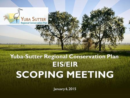 Yuba-Sutter Regional Conservation Plan EIS/EIR SCOPING MEETING January 6, 2015.