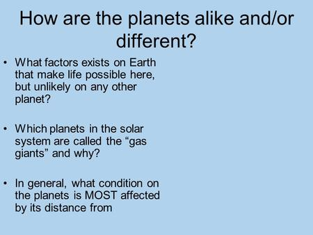 How are the planets alike and/or different? What factors exists on Earth that make life possible here, but unlikely on any other planet? Which planets.