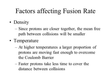 Factors affecting Fusion Rate Density –Since protons are closer together, the mean free path between collisions will be smaller Temperature –At higher.