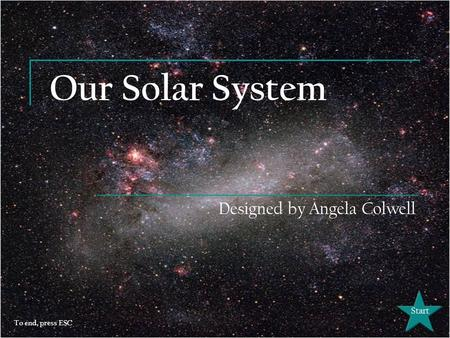Our Solar System Designed by Angela Colwell Start To end, press ESC.