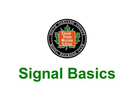 Signal Basics. Signals: –Allow for safe operation of trains – protecting your train, other trains, and the equipment –Lets the railroad operate more efficiently.