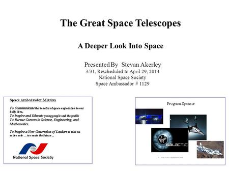 The Great Space Telescopes A Deeper Look Into Space Presented By Stevan Akerley 3/31, Rescheduled to April 29, 2014 National Space Society Space Ambassador.