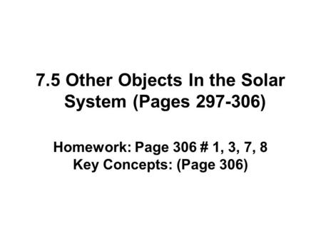 7.5 Other Objects In the Solar System (Pages 297-306) Homework: Page 306 # 1, 3, 7, 8 Key Concepts: (Page 306)
