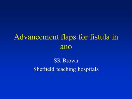 Advancement flaps for fistula in ano SR Brown Sheffield teaching hospitals.